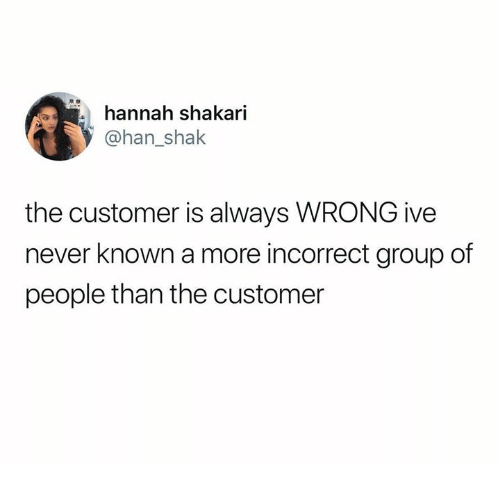 shak: hannah shakari  83  @han_shak  the customer is always WRONG ive  never known a more incorrect group of  people than the customer