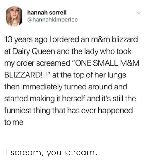 "dairy queen: hannah sorrell  ahannahkimberlee  13 years ago l ordered an m&m blizzard  at Dairy Queen and the lady who took  my order screamed ""ONE SMALL M&M  BLIZZARD!!"" at the top of her lungs  then immediately turned around and  started making it herself and it's still the  funniest thing that has ever happened  to me I scream, you scream."