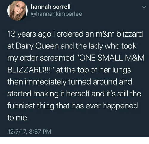 "dairy queen: hannah sorrell  @hannahkimberlee  13 years ago l ordered an m&m blizzard  at Dairy Queen and the lady who took  my order screamed ""ONE SMALL M&M  BLIZZARD!!!"" at the top of her lungs  then immediately turned around and  started making it herself and it's still the  funniest thing that has ever happened  to me  12/7/17, 8:57 PM"