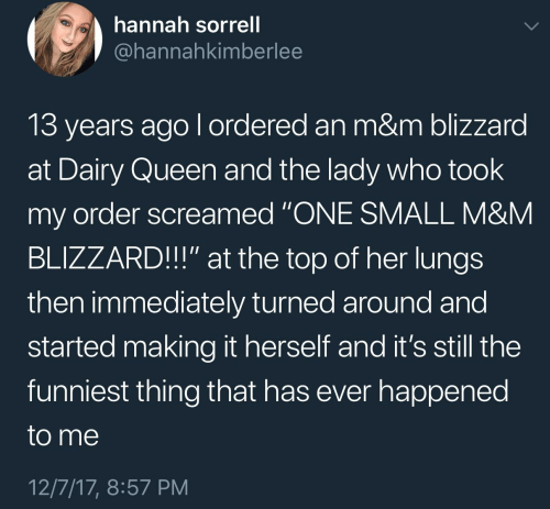 "dairy queen: hannah sorrell  @hannahkimberlee  13 years ago l ordered an m&m blizzard  at Dairy Queen and the lady who took  my order screamed ""ONE SMALL M&NM  BLIZZARD!!"" at the top of her lungs  then immediately turned around and  started making it herself and it's still the  funniest thing that has ever happened  to me  12/7/17, 8:57 PM"