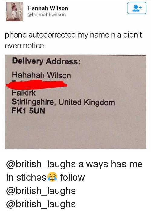 Phone, United, and British: Hannah Wilson  @hannahhwilson  phone autocorrected my name n a didn't  even notice  Delivery Address:  Hahahah Wilson  Stirlingshire, United Kingdom  FK1 5UN @british_laughs always has me in stiches😂 follow @british_laughs @british_laughs
