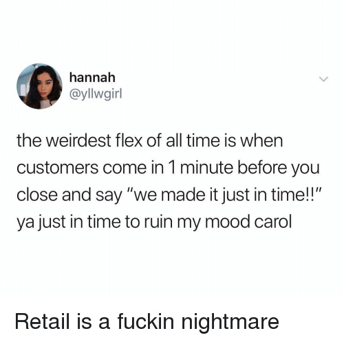 """Flexing, Mood, and Time: hannah  @yllwgirl  the weirdest flex of all time is when  customers come in 1 minute before you  close and say """"we made it just in time!!""""  ya just in time to ruin my mood carol Retail is a fuckin nightmare"""