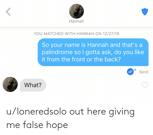Front: Hannah  YOU MATCHED WITH HANNAH ON 12/27/19  So your name is Hannah and that's a  palindrome so I gotta ask, do you like  it from the front or the back?  Sent  What? u/loneredsolo out here giving me false hope