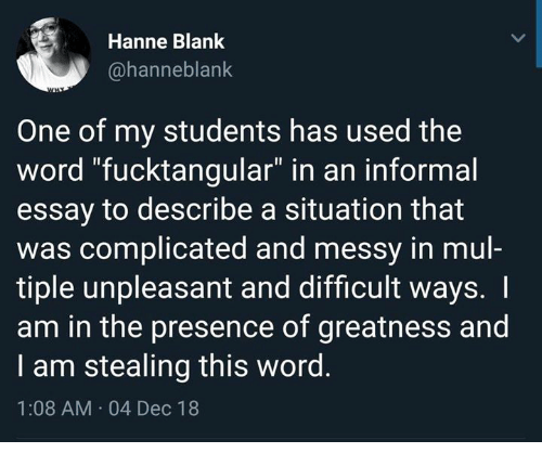 """Dank, Word, and Blank: Hanne Blank  @hanneblank  One of my students has used the  word """"fucktangular"""" in an informal  essay to describe a situation that  was complicated and messy in mul-  tiple unpleasant and difficult ways. I  am in the presence of greatness and  I am stealing this word.  1:08 AM 04 Dec 18"""