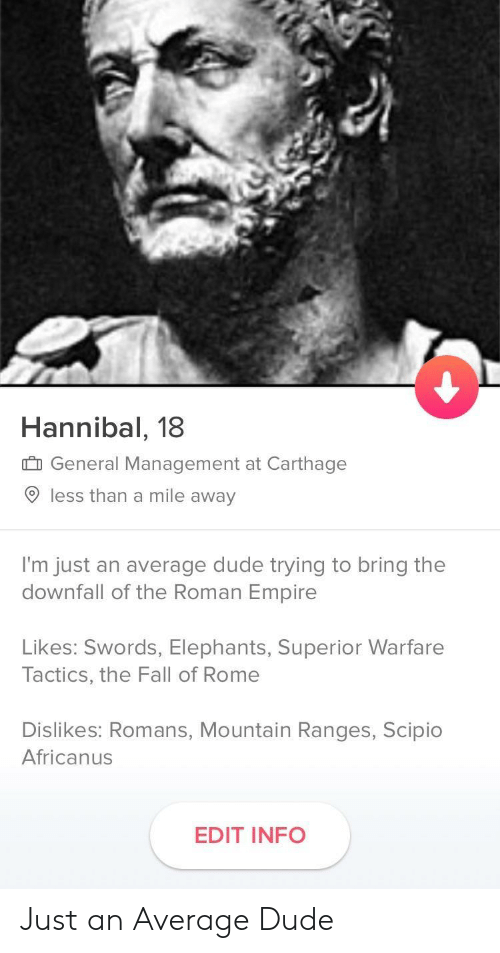carthage: Hannibal, 18  General Management at Carthage  9 less than a mile away  I'm just an average dude trying to bring the  downfall of the Roman Empire  Likes: Swords, Elephants, Superior Warfare  Tactics, the Fall of Rome  Dislikes: Romans, Mountain Ranges, Scipio  Africanus  EDIT INFO Just an Average Dude