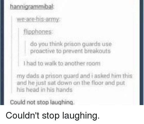prison guard: hannigrammibal  we are his army  flipphones  do you think prison guards use  proactive to prevent breakouts  Ihad to walk to another room  my dads a prison guard and asked him this  and he just sat dawn on the floor and put  his head in his hands  Could not stop laughing. Couldn't stop laughing.