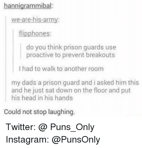 prison guard: hannigrammibal:  we are his-army:  ones.  do you think prison guards use  proactive to prevent breakouts  l had to walk to another room  my dads a prison guard and i asked him this  and he just sat down on the floor and put  his head in his hands  Could not stop laughing Twitter: @ Puns_Only Instagram: @PunsOnly