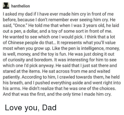 """Dad, Love, and Money: hanthelion  I asked my dad if I have ever made him cry in front of me  before, because I don't remember ever seeing him cry. He  said, """"Once."""" He told me that when I was 3 years old, he laid  out a pen, a dollar, and a toy of some sort in front of me.  He wanted to see which one I would pick. I think that a lot  of Chinese people do that... It represents what you'll value  most when you grow up. Like the pen is intelligence, money,  is well, money, and the toy is fun. He was just doing it out  of curiosity and boredom. It was interesting for him to see  which one l'd pick anyway. He said that I just sat there and  stared at the items. He sat across from me and waited  patiently. According to him, I crawled towards them, he held  his breath, and I pushed everything aside and went right into  his arms. He didn't realize that he was one of the choices.  And that was the first, and the only time I made him cry. Love you, Dad"""
