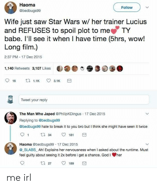 God, Saw, and Star Wars: Haoma  @bedbugs99  Follow  Wife just saw Star Wars w/ her trainer Lucius  and REFUSES to spoil plot to me TY  babe. l'll see it when I have time (5hrs, wow!  Long film.)  2:37 PM 17 Dec 2015  1,140 Retweets 3,107 Likes  9 16  1.1 3.1  Tweet your reply  The Man Who Japed @PhilipKDingus 17 Dec 2015  Replying to Obedbugse9  @bedbugs99 hate to break it to you bro but I think she might have seen it twice  34  181  Haoma @bedbugs99 17 Dec 2015  SLABS Ah! Explains her nervousness when I asked about the runtime. Must  feel guilty about seeing it 2x before i get a chance. God I her me irl