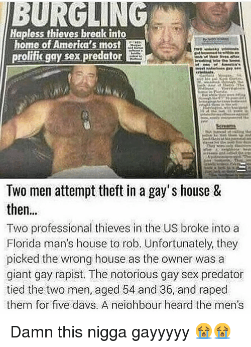 Sex, Break, and Florida: Hapless thieves break tnto  home of America's most  prolifis gay sex predator  Screams  Two men attempt theft in a gay's house &  then...  Two professional thieves in the US broke into a  Florida man's house to rob. Unfortunately, they  picked the wrong house as the owner was a  giant gay rapist. The notorious gay sex predator  tied the two men, aged 54 and 36, and raped  them for five davs. A neiahbour heard the men's Damn this nigga gayyyyy 😭😭