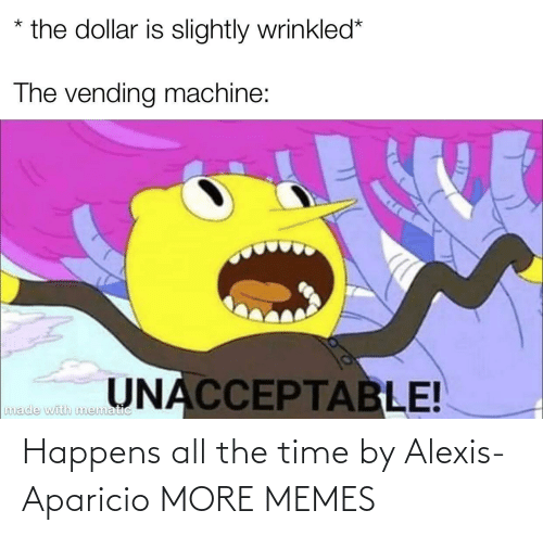 All the Time: Happens all the time by Alexis-Aparicio MORE MEMES