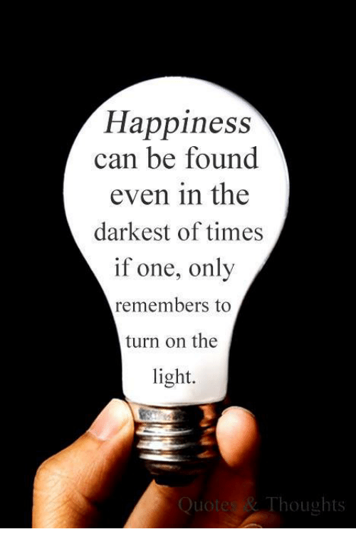 Happiness Can Be Found Even In The Darkest Of Times If One Only