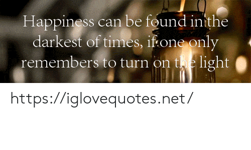 Darkest: Happiness can be found inithe  darkest of times, if one only  remembers to turn on te light| https://iglovequotes.net/