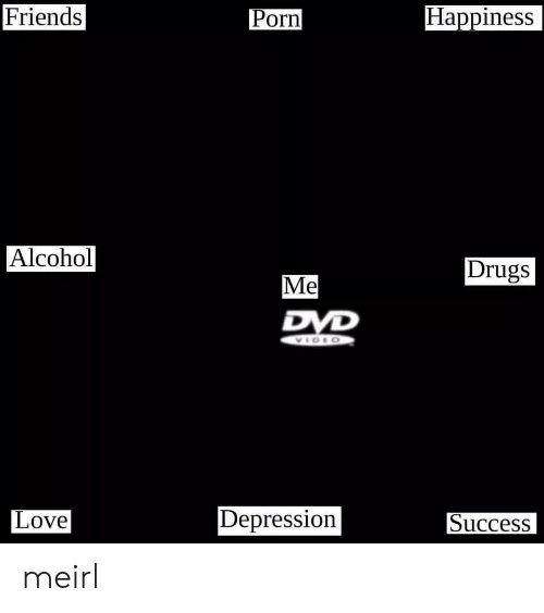 Drugs, Friends, and Love: Happiness  Friends  Porn  Alcohol  Drugs  Me  Depression  Love  Success meirl