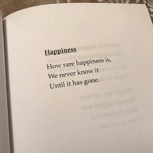 Happiness, Never, and How: Happiness  How rare happiness is,  We never know it  Until it has gone.