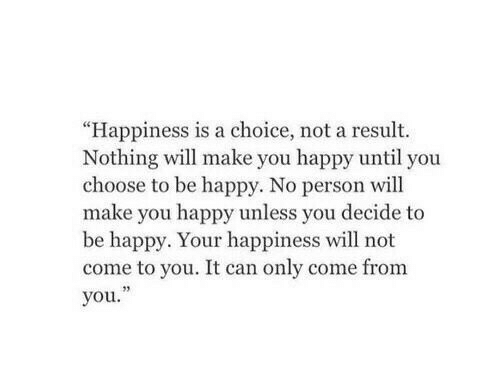 "Happy, Happiness, and Be Happy: ""Happiness is a choice, not a result.  Nothing will make you happy until you  choose to be happy. No person will  make you happy unless you decide to  be happy. Your happiness will not  come to you. It can only come from  you.""  23"