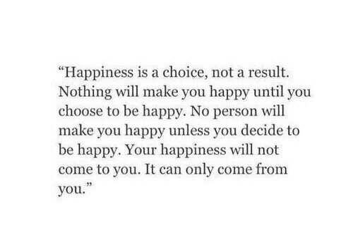 """Make You Happy: """"Happiness is a choice, not a result.  Nothing will make you happy until you  choose to be happy. No person will  make you happy unless you decide to  be happy. Your happiness will not  come to you. It can only come from  you."""""""