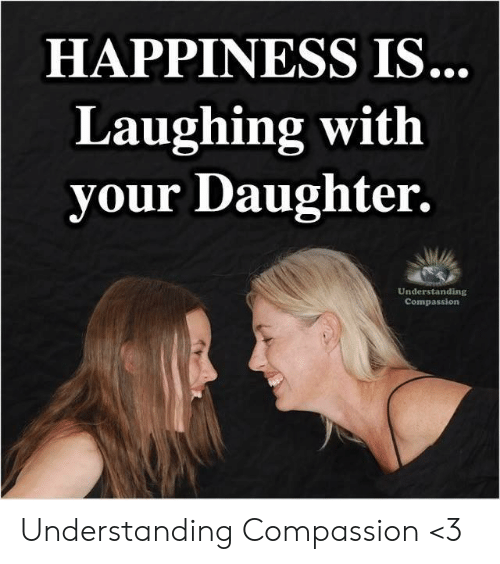 Compassion: HAPPINESS IS.  Laughing with  your Daughter.  Understanding  Compassion Understanding Compassion <3