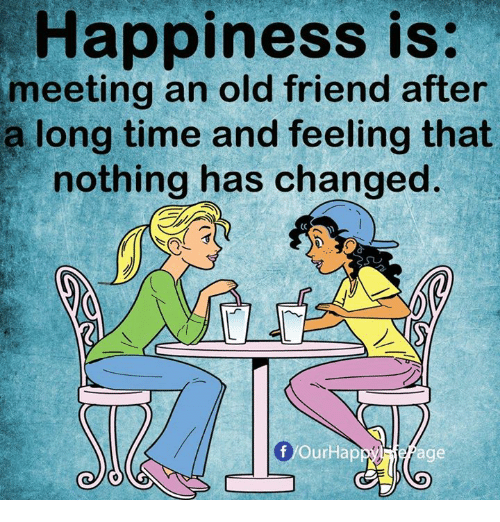Time, Old, and Happiness: Happiness is  meeting an old friend after  a long time and feeling that  nothing has changed.  Il  f/OurHap  age