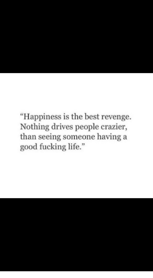"""Fucking, Life, and Revenge: """"Happiness is the best revenge.  Nothing drives people crazier,  than seeing someone having a  good fucking life.""""  5"""