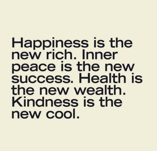 Cool, Happiness, and Kindness: Happiness is the  new rich. Inner  peace is the new  success. Health is  the new wealth.  Kindness is the  new cool.