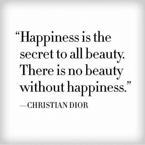 """Happiness Is: """"Happiness is the  secret to all beauty.  There is no beauty  without happiness.""""  CHRISTIAN DIOR"""