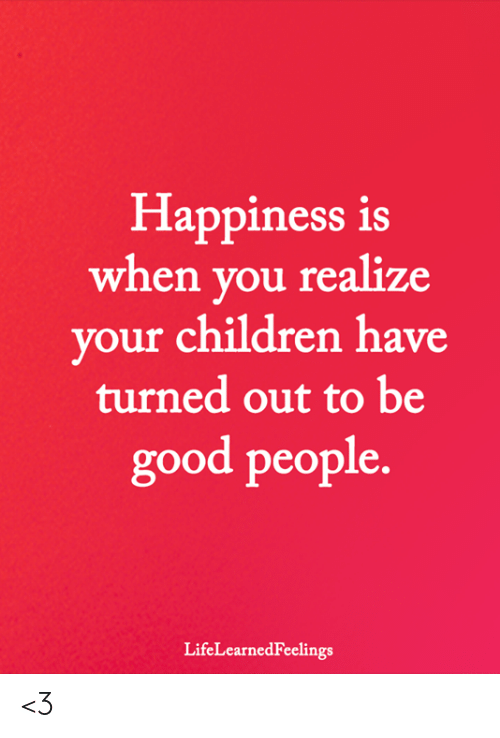 Children, Memes, and Good: Happiness is  when you realize  vour children have  turned out to be  good people.  LifeLearnedFeelings <3