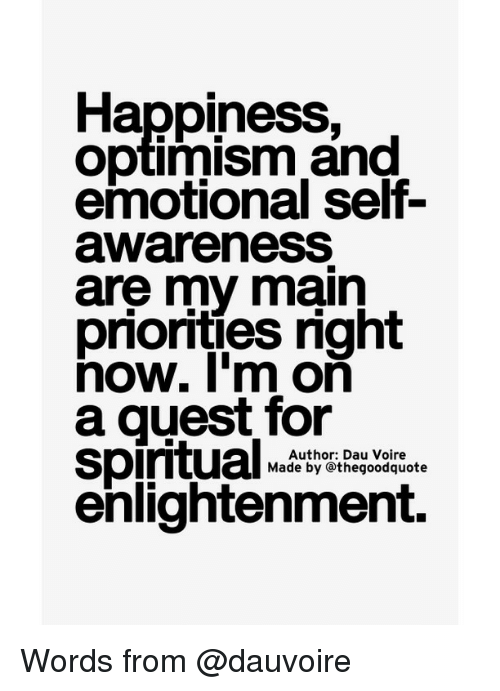 optimal: Happiness,  Optimism and  awareness  are my main  priorities right  now. I'm on  a guest for  Spiritual  Author: Dau Voire  Made by othegoodquote  enlightenment. Words from @dauvoire