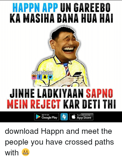 Google, Memes, and Google Play: HAPPN APP  UN GAREEBO  KA MASIHA BANA HUA HAI  JINHE LADKIYAAN  SAPNO  MEIN REJECT  KAR DETI THI  GETITON  Available on the  Google Play 4 SApp Sto download Happn and meet the people you have crossed paths with 😬
