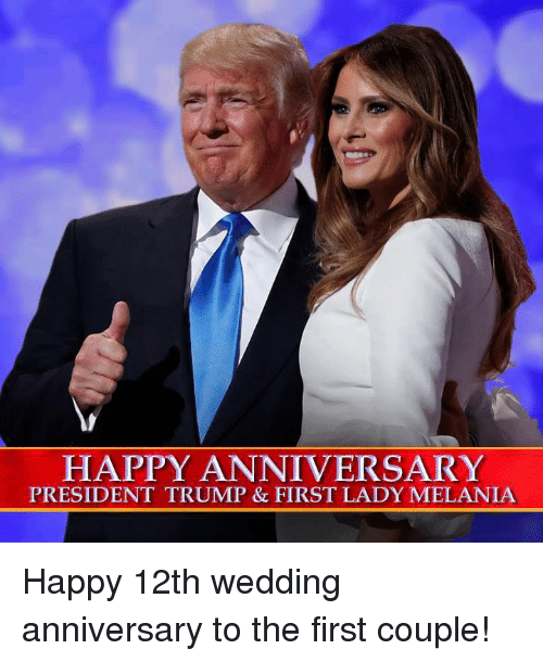 First Ladies: HAPPY ANNIVERSARY  PRESIDENT TRUMP & FIRST LADY MELANIA Happy 12th wedding anniversary to the first couple!