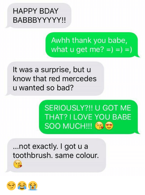Red, Love You, and Love You Babe: HAPPY BDAY  BABBBYYYYY!!  Awhh thank you babe,  It was a surprise, but u  know that red mercedes  u wanted so bad?  SERIOUSLY?!! U GOT ME  THAT? I LOVE YOU BABE  SOO MUCH!  ...not exactly. got u a  toothbrush. same colour. 😏😂😭