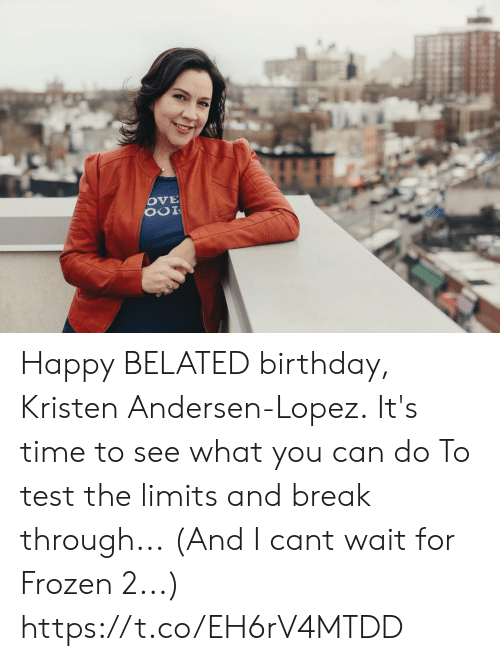 Kristen: Happy BELATED birthday,  Kristen Andersen-Lopez. It's time to see what you can do To test the limits and break through... (And I cant wait for Frozen 2...) https://t.co/EH6rV4MTDD