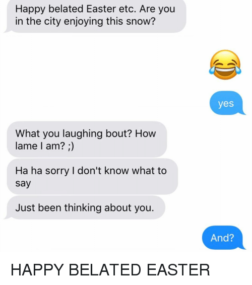 I Dont Know What To Say: Happy belated Easter etc. Are you  in the city enjoying this snow?  yes  What you laughing bout? Hovw  lame l am? ;)  Ha ha sorry I don't know what to  say  Just been thinking about you.  And? HAPPY BELATED EASTER