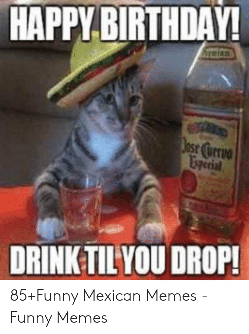 funny mexican memes: HAPPY BIRTHDAY!  DRINK TIL YOU DROP! 85+Funny Mexican Memes - Funny Memes