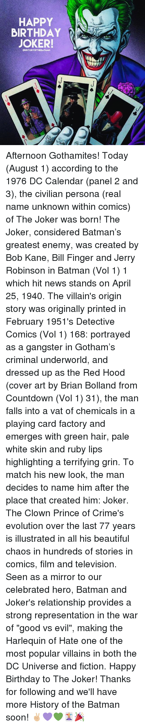 """white skin: HAPPY  BIRTHDAY  JOKER!  CHISTORYOFTHEBATMAN Afternoon Gothamites! Today (August 1) according to the 1976 DC Calendar (panel 2 and 3), the civilian persona (real name unknown within comics) of The Joker was born! The Joker, considered Batman's greatest enemy, was created by Bob Kane, Bill Finger and Jerry Robinson in Batman (Vol 1) 1 which hit news stands on April 25, 1940. The villain's origin story was originally printed in February 1951's Detective Comics (Vol 1) 168: portrayed as a gangster in Gotham's criminal underworld, and dressed up as the Red Hood (cover art by Brian Bolland from Countdown (Vol 1) 31), the man falls into a vat of chemicals in a playing card factory and emerges with green hair, pale white skin and ruby lips highlighting a terrifying grin. To match his new look, the man decides to name him after the place that created him: Joker. The Clown Prince of Crime's evolution over the last 77 years is illustrated in all his beautiful chaos in hundreds of stories in comics, film and television. Seen as a mirror to our celebrated hero, Batman and Joker's relationship provides a strong representation in the war of """"good vs evil"""", making the Harlequin of Hate one of the most popular villains in both the DC Universe and fiction. Happy Birthday to The Joker! Thanks for following and we'll have more History of the Batman soon! ✌🏼💜💚🃏🎉"""