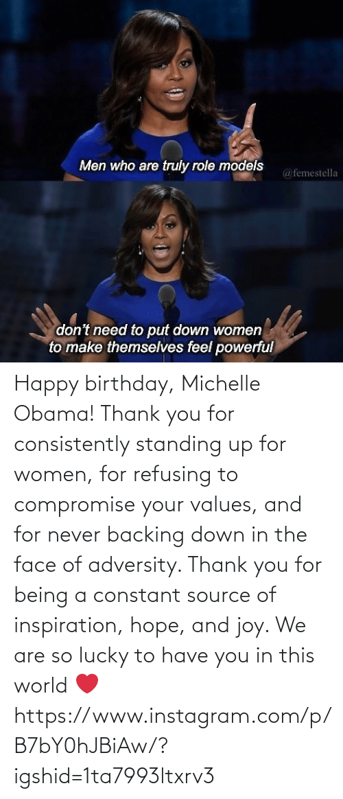 you: Happy birthday, Michelle Obama! Thank you for consistently standing up for women, for refusing to compromise your values, and for never backing down in the face of adversity. Thank you for being a constant source of inspiration, hope, and joy. We are so lucky to have you in this world ❤️ https://www.instagram.com/p/B7bY0hJBiAw/?igshid=1ta7993ltxrv3