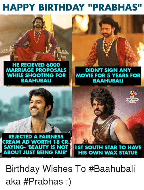 """birthday wishes: HAPPY BIRTHDAY """"PRABHAS""""  HE RECIEVED 6000  MARRIAGE PROPOSALS  WHILE SHOOTING FOR  BAAHUBALI  DIDN'T SIGN ANY  MOVIE FOR 5 YEARS FOR  BAAHUBALI  REJECTED A FAIRNESS  CREAM AD WORTH 18 CR.  SAYING-'BEAUTY IS NOT1ST SOUTH STAR TO HAVE  ABOUT JUST BEING FAIR' HIS OWN WAX STATUE Birthday Wishes To #Baahubali aka #Prabhas :)"""