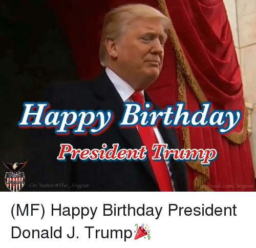 Birthday, Memes, and Twitter: Happy Birthday  Presideet  jil  On Twitter@The-Jingost  ok.com/Jingoist (MF) Happy Birthday President Donald J. Trump🎉