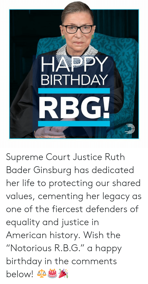 "bader: HAPPY  BIRTHDAY  RBG Supreme Court Justice Ruth Bader Ginsburg has dedicated her life to protecting our shared values, cementing her legacy as one of the fiercest defenders of equality and justice in American history.  Wish the ""Notorious R.B.G."" a happy birthday in the comments below! ⚖️🎂🎉"