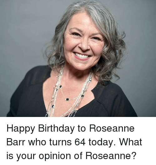 Roseanne Barr: Happy Birthday to Roseanne Barr who turns 64 today.  What is your opinion of Roseanne?