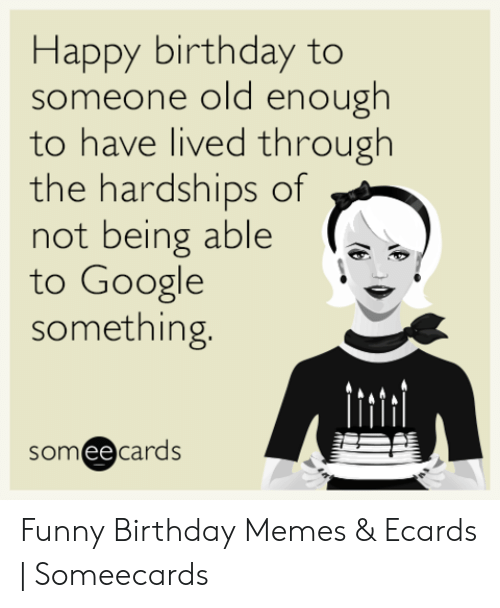 Ecard Memes: Happy birthday to  someone old enough  to have lived through  the hardships of  not being able  to Google  something.  somee cards Funny Birthday Memes & Ecards | Someecards