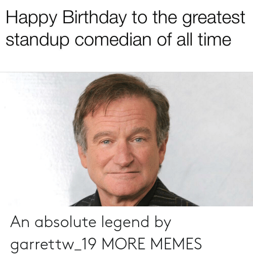 comedian: Happy Birthday to the greatest  standup comedian of all time An absolute legend by garrettw_19 MORE MEMES