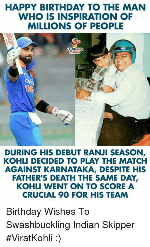 Birthday, Happy Birthday, and Death: HAPPY BIRTHDAY TO THE MAN  WHO IS INSPIRATION OF  MILLIONS OF PEOPLE  LAUGHING  DURING HIS DEBUT RANJI SEASON  KOHLI DECIDED TO PLAY THE MATCH  AGAINST KARNATAKA, DESPITE HIS  FATHER'S DEATH THE SAME DAY,  KOHLI WENT ON TO SCORE A  CRUCIAL 90 FOR HIS TEAM Birthday Wishes To Swashbuckling Indian Skipper #ViratKohli :)