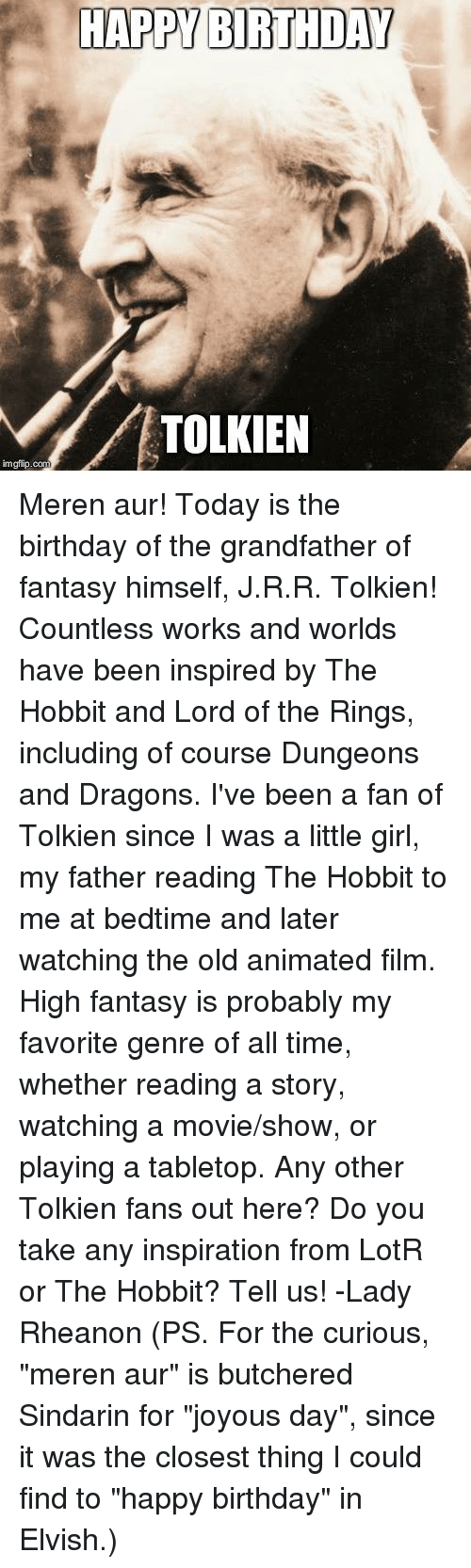 """Grandfathered: HAPPY BIRTHDAY  TOLKIEN  imgflip.com Meren aur! Today is the birthday of the grandfather of fantasy himself, J.R.R. Tolkien! Countless works and worlds have been inspired by The Hobbit and Lord of the Rings, including of course Dungeons and Dragons. I've been a fan of Tolkien since I was a little girl, my father reading The Hobbit to me at bedtime and later watching the old animated film. High fantasy is probably my favorite genre of all time, whether reading a story, watching a movie/show, or playing a tabletop.   Any other Tolkien fans out here? Do you take any inspiration from LotR or The Hobbit? Tell us!   -Lady Rheanon   (PS. For the curious, """"meren aur"""" is butchered Sindarin for """"joyous day"""", since it was the closest thing I could find to """"happy birthday"""" in Elvish.)"""