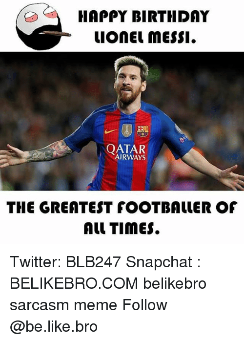 Be Like, Birthday, and Meme: HAPPY BIRTHDAY  uonEL messI.  | QATAR  AIRWAYS  THE GREATEST fOOTBALLER OF  Al TimES. Twitter: BLB247 Snapchat : BELIKEBRO.COM belikebro sarcasm meme Follow @be.like.bro