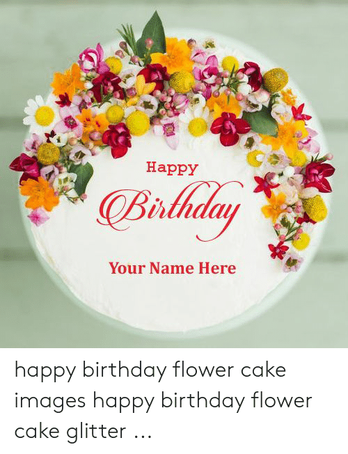 Happy Brlhday Your Name Here Happy Birthday Flower Cake Images Happy Birthday Flower Cake Glitter Birthday Meme On Esmemes Com