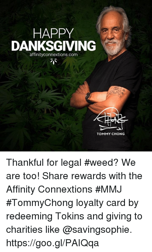 Tommy Chong: HAPPY  DANKSGIVING  affinityconnextions.com  TOMMY CHONG Thankful for legal #weed? We are too! Share rewards with the Affinity Connextions  #MMJ #TommyChong loyalty card by redeeming Tokins and giving to charities like @savingsophie. https://goo.gl/PAIQqa