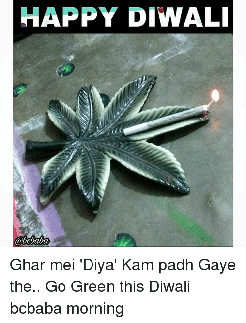 Memes, Happy, and 🤖: HAPPY DIWAL Ghar mei 'Diya' Kam padh Gaye the.. Go Green this Diwali bcbaba morning