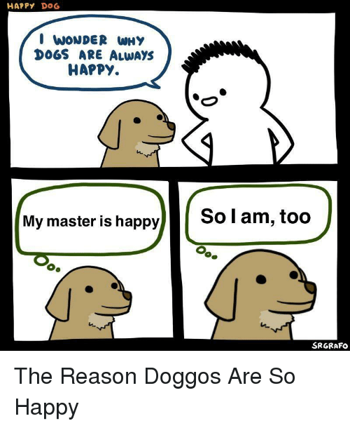Dogs, Happy, and Reason: HAPPY DOG  I WONDER WHY  DOGS ARE ALWAYS  HAPPY.  My master is happy  So l am, too  SRGRAFO The Reason Doggos Are So Happy