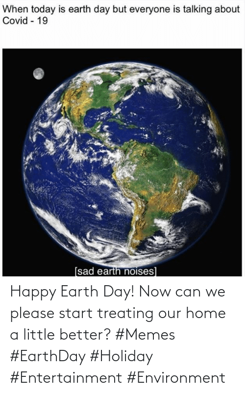 Start: Happy Earth Day! Now can we please start treating our home a little better? #Memes #EarthDay #Holiday #Entertainment #Environment
